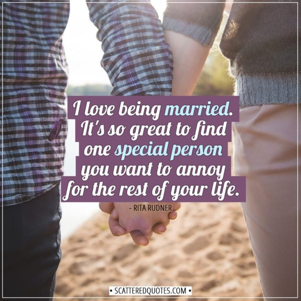 Love Quotes | I love being married. It's so great to find one special person you want to annoy for the rest of your life. - Rita Rudner