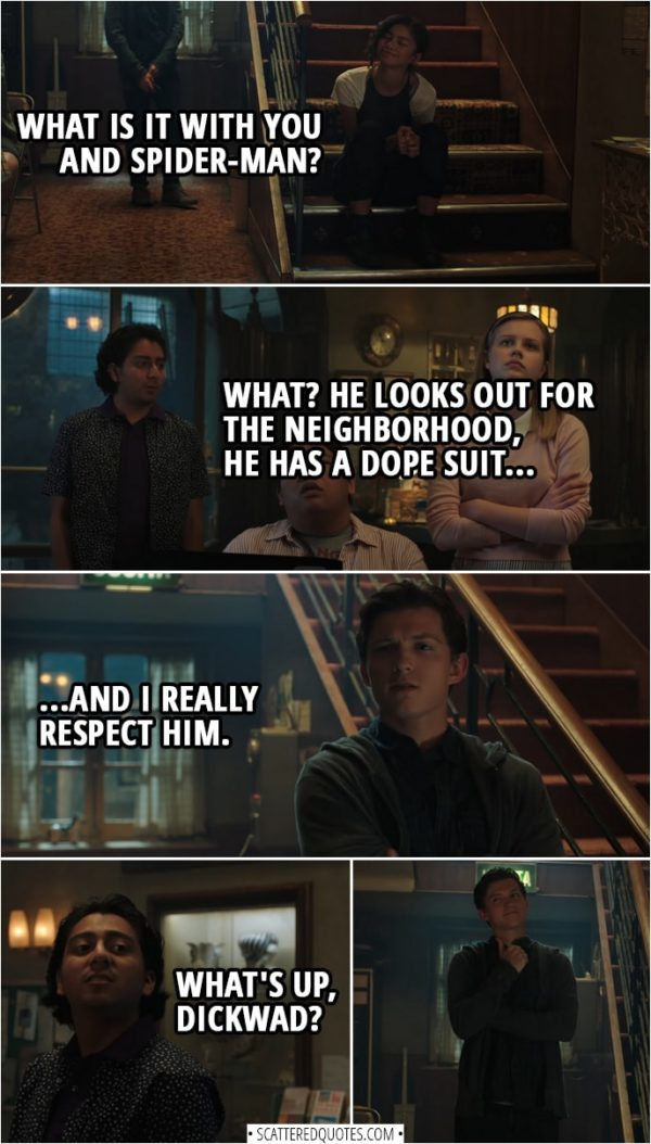 Quotes from Spider-Man: Far From Home | Michelle Jones: What is it with you and Spider-Man? Flash Thompson: What? He looks out for the neighborhood, he has a dope suit, and I really respect him. (Peter walks in) Flash Thompson (to Peter): What's up, dickwad?