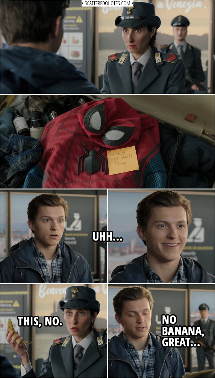 Quotes from Spider-Man: Far From Home | (Peter's luggage gets searched in the airport, with his Spider-Man suit right at the top) Peter Parker: Uhh... Airport security: This, no. (Takes out a banana from his suitcase) Peter Parker: No banana, great...