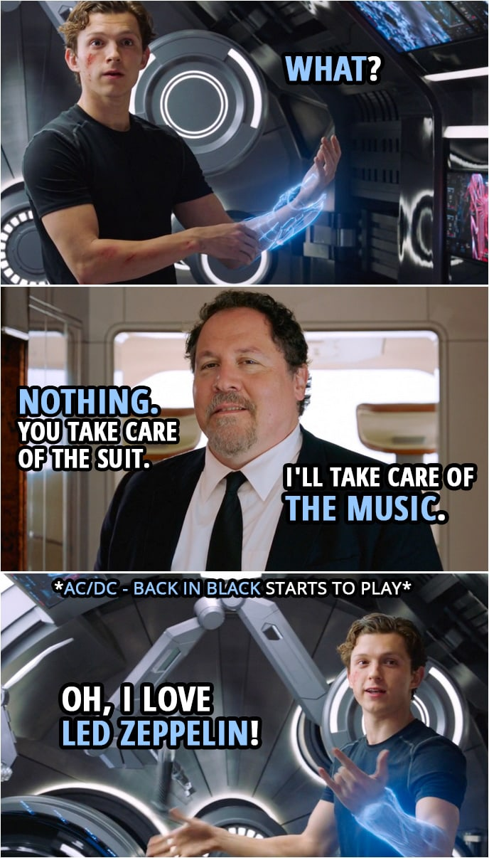 Quotes from Spider-Man: Far From Home   Peter Parker: What? Happy Hogan: Nothing. You take care of the suit. I'll take care of the music. (Happy puts AC/DC on...) Peter Parker: Oh, I love Led Zeppelin!