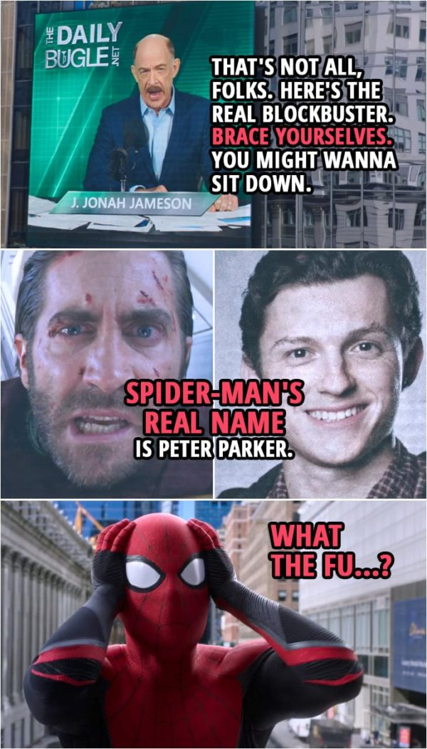 Quotes from Spider-Man: Far From Home | J. Jonah Jameson: That's not all, folks. Here's the real blockbuster. Brace yourselves. You might wanna sit down. (plays a video of Quentin Beck...) Quentin Beck: Spider-Man's real... Spider-Man's real name is... Spider-Man's name is Peter Parker. Peter Parker: What the fu...?