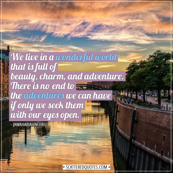Travel Quotes   We live in a wonderful world that is full of beauty, charm, and adventure. There is no end to the adventures we can have if only we seek them with our eyes open. - Jawaharial Nehru