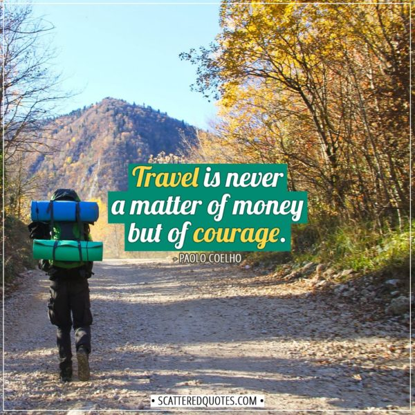 Travel Quotes | Travel is never a matter of money but of courage. - Paolo Coelho