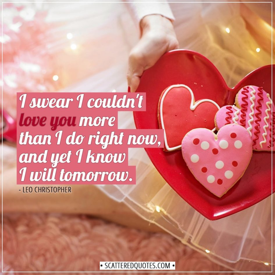 Valentine's Day Quotes | I swear I couldn't love you more than I do right now, and yet I know I will tomorrow. - Leo Christopher