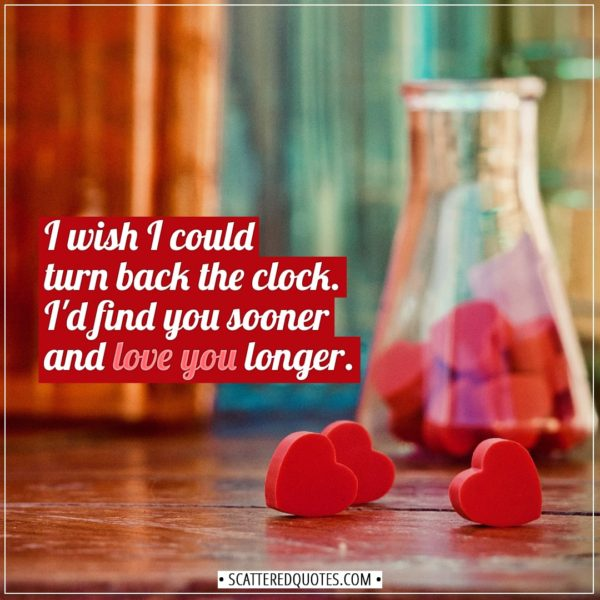 Valentine's Day Quotes | I wish I could turn back the clock. I'd find you sooner and love you longer. - Unknown