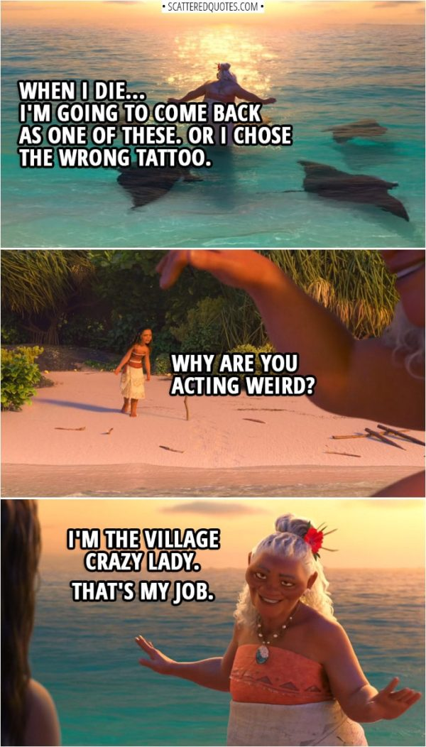 Quotes from Moana (2016) | Gramma Tala: When I die... I'm going to come back as one of these. (manta ray are swimming around her) Or I chose the wrong tattoo. Moana: Why are you acting weird? Gramma Tala: I'm the village crazy lady. That's my job.