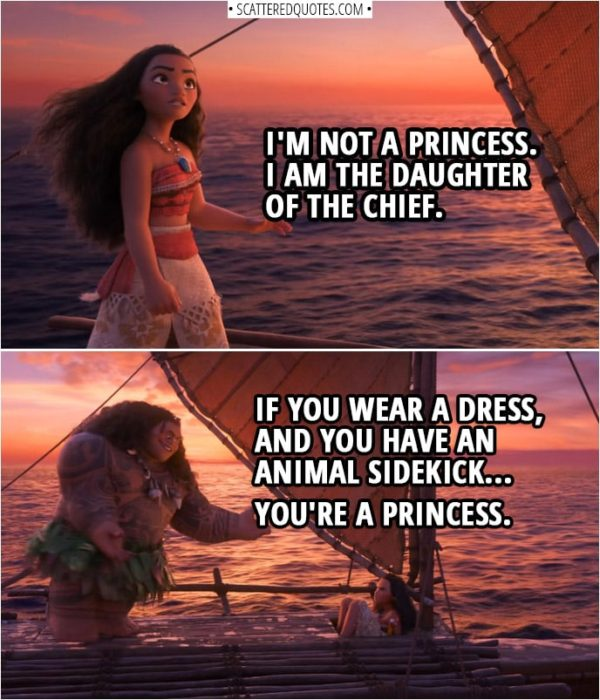 Quotes from Moana (2016) | Moana: I'm not a princess. I am the daughter of the chief. Maui: Same difference. Moana: No. Maui: If you wear a dress, and you have an animal sidekick... you're a princess.