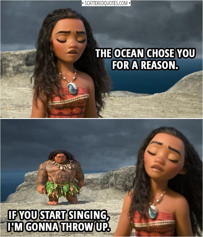 Quotes from Moana (2016) | Moana (whispering to herself): The ocean chose you for a reason. Maui: If you start singing, I'm gonna throw up.