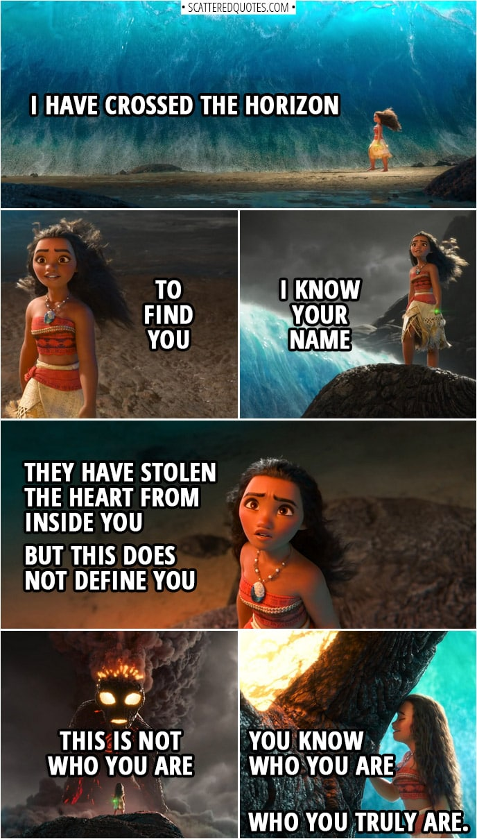 Quotes from Moana (2016) | Moana (to Te Ka): I have crossed the horizon to find you I know your name They have stolen the heart from inside you But this does not define you This is not who you are You know who you are Who you truly are.