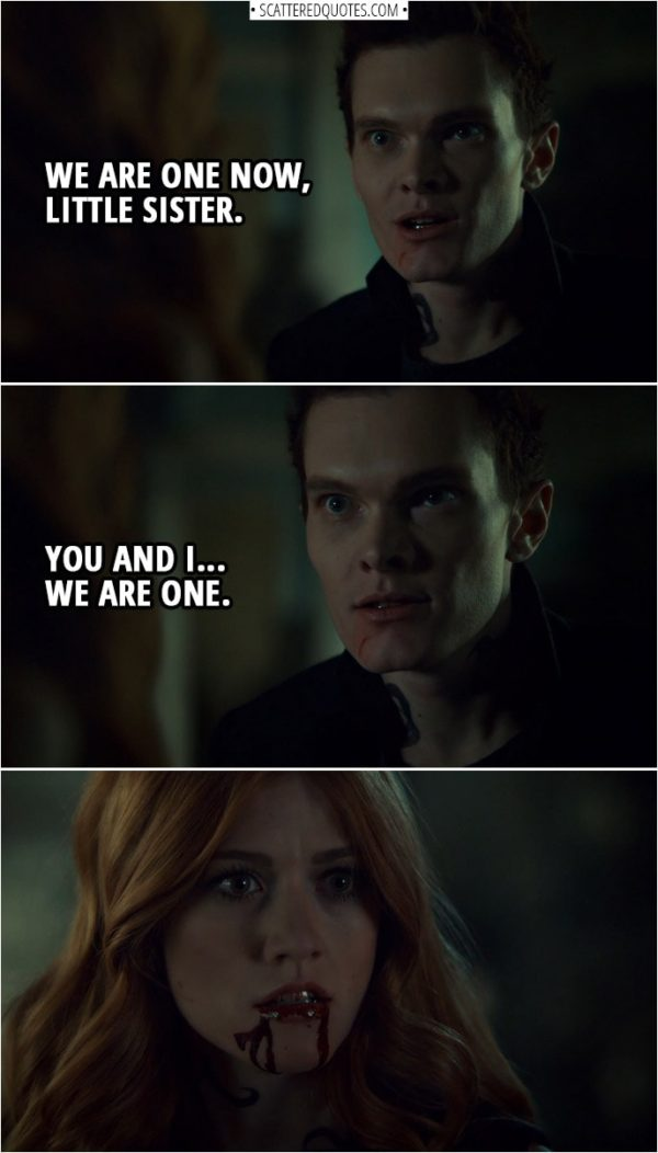Quote from Shadowhunters 3x11 | Jonathan Morgenstern (to Clary): We are one now, little sister. You and I... we are one.