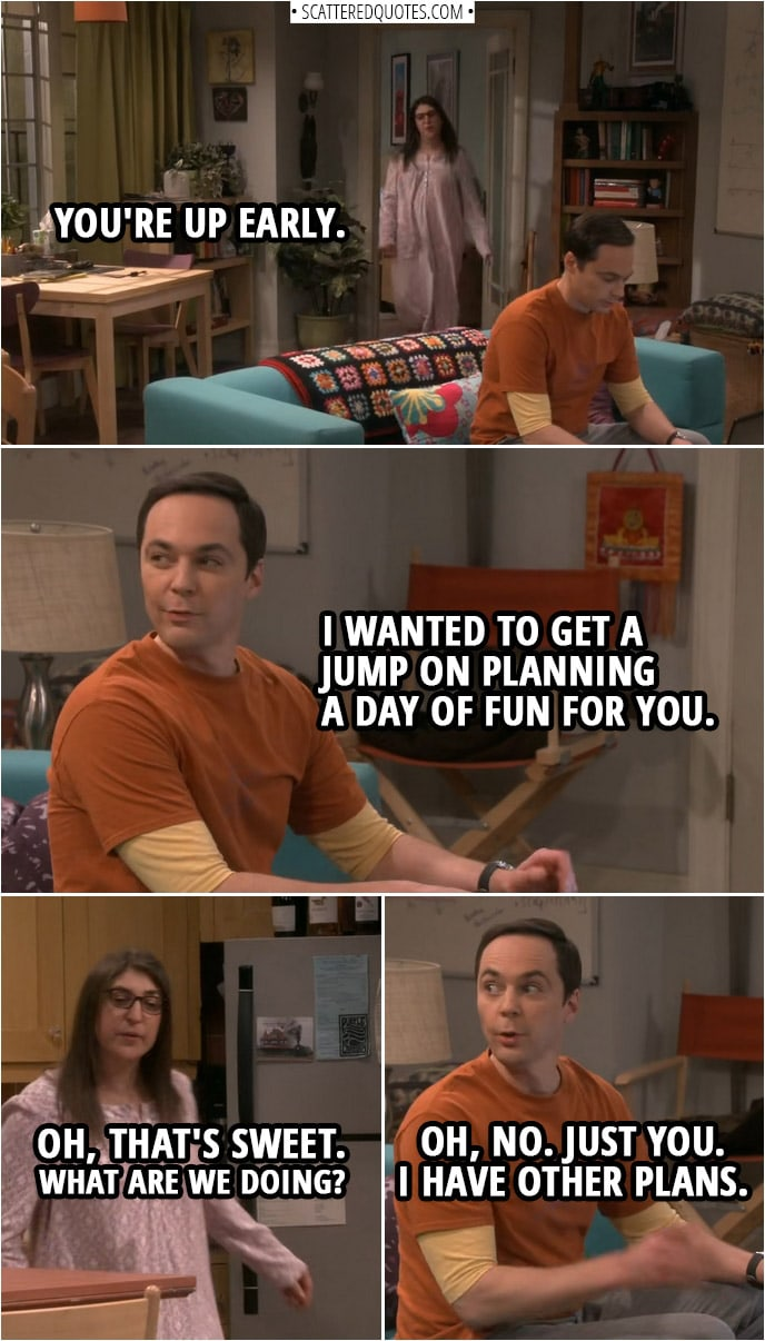 Quote from The Big Bang Theory 12x08 | Amy Farrah Fowler: You're up early. Sheldon Cooper: Huh? Yes. I wanted to get a jump on planning a day of fun for you. Amy Farrah Fowler: Oh, that's sweet. What are we doing? Sheldon Cooper: Oh, no. Just you. I have other plans.