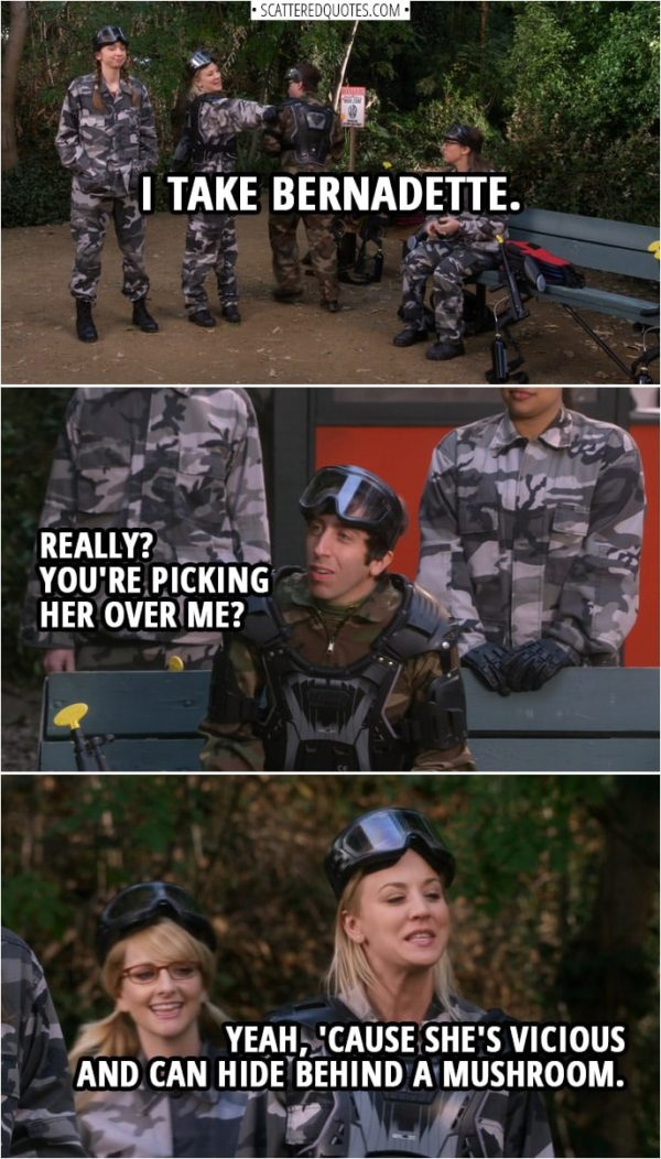 Quote from The Big Bang Theory 12x11 | (Picking out teams for paintball...) Penny Hofstadter: I take Bernadette. Howard Wolowitz: Really? You're picking her over me? Penny Hofstadter: Yeah, 'cause she's vicious and can hide behind a mushroom.