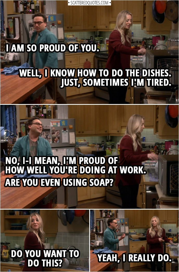 Quote from The Big Bang Theory 12x13 | Leonard Hofstadter: I am so proud of you. Penny Hofstadter: Well, I know how to do the dishes. Just, sometimes I'm tired. Leonard Hofstadter: No, I-I mean, I'm proud of how well you're doing at work. Are you even using soap? Penny Hofstadter: Do you want to do this? Leonard Hofstadter: Yeah, I really do.