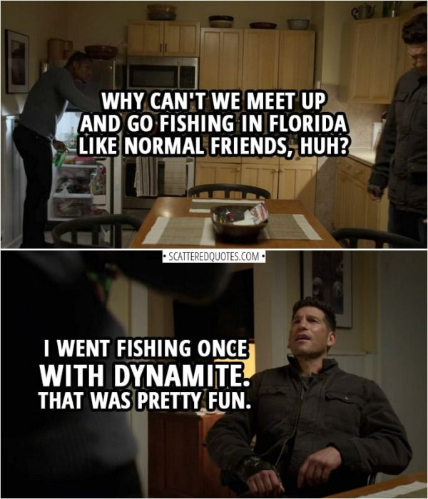 Quote from The Punisher 2x04 | Curtis Hoyle: Why can't we meet up and go fishing in Florida like normal friends, huh? Frank Castle: I went fishing once with dynamite. That was pretty fun.
