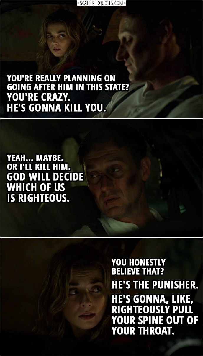 Quote from The Punisher 2x13 | Amy Bendix: You're really planning on going after him in this state? You're crazy. He's gonna kill you. John Pilgrim: Yeah... maybe. Or I'll kill him. God will decide which of us is righteous. Amy Bendix: You honestly believe that? He's the Punisher. He's gonna, like, righteously pull your spine out of your throat.