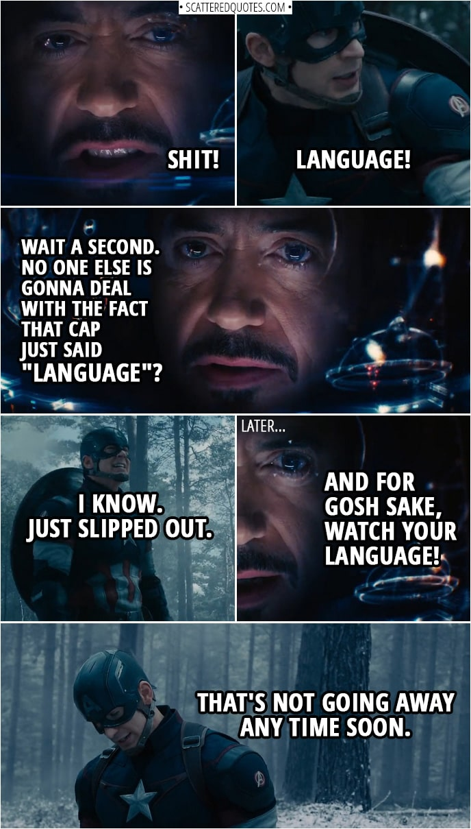 "Quote from Avengers: Age of Ultron (2015) | Tony Stark: Shit! Steve Rogers: Language! (Some chatter and fighting later...) Tony Stark: Wait a second. No one else is gonna deal with the fact that Cap just said ""Language""? Steve Rogers: I know. Just slipped out. (Some more chatter and fighting later...) Thor: Find the scepter. Tony Stark: And for gosh sake, watch your language! Steve Rogers: That's not going away any time soon."