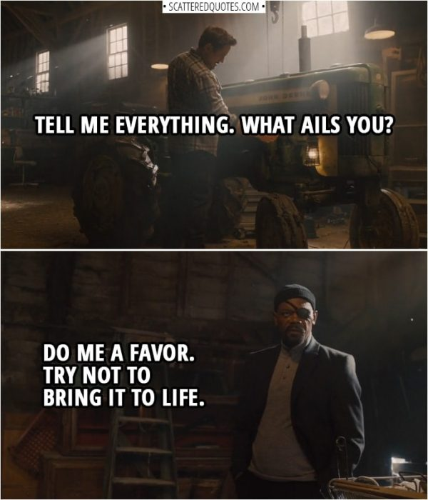 Quote from Avengers: Age of Ultron (2015) | Tony Stark (to a tractor): Tell me everything. What ails you? Nick Fury: Do me a favor. Try not to bring it to life. Tony Stark: Why, Mrs. Barton, you little minx.