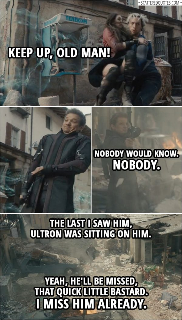 "Quote from Avengers: Age of Ultron (2015) | Pietro Maximoff: Keep up, old man! (takes Wanda and runs off) Clint Barton: Nobody would know. Nobody. ""The last I saw him, an Ultron was sitting on him. Yeah, he'll be missed, that quick little bastard. I miss him already."""