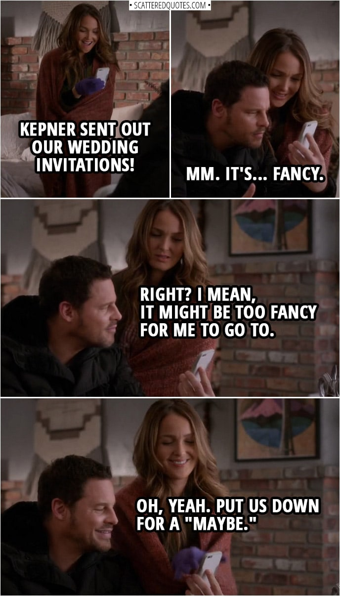 "Quote from Grey's Anatomy 14x23 | Jo Wilson: Kepner sent out our wedding invitations! Alex Karev: Is it weird to get an invitation to our own wedding? Jo Wilson: No, that's the beauty of Kepner doing it all for us. Alex Karev: Mm. It's... fancy. Jo Wilson: Right? I mean, it might be too fancy for me to go to. Alex Karev: Oh, yeah. Put us down for a ""maybe."""