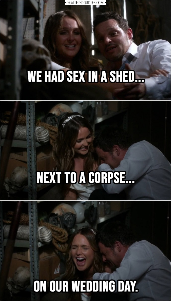 Quote from Grey's Anatomy 14x24 | Jo Wilson (laughing hysterically): We had sex in a shed next to a corpse on our wedding day.