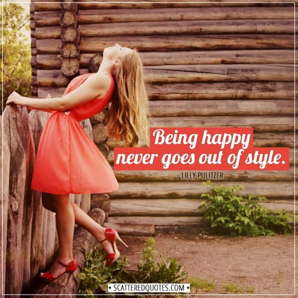 Happiness Quotes | Being happy never goes out of style. - Lilly Pulitzer