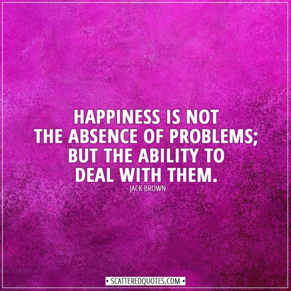 Happiness Quotes | Happiness is not the absence of problems; but the ability to deal with them. - Jack Brown