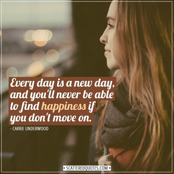 Happiness Quotes | Every day is a new day, and you'll never be able to find happiness if you don't move on. - Carrie Underwood