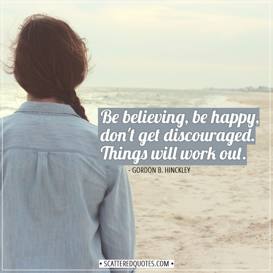 Happiness Quotes | Be believing, be happy, don't get discouraged. Things will work out. - Gordon B. Hinckley