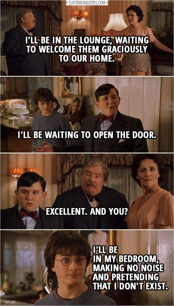Quotes from Harry Potter and the Chamber of Secrets (2002) | Vernon Dursley: Petunia, when the Masons arrive, you will be...? Petunia Dursley: In the lounge, waiting to welcome them graciously to our home. Vernon Dursley: Good. And, Dudley, you will be...? Dudley Dursley: I'll be waiting to open the door. Vernon Dursley: Excellent. And you? Harry Potter: I'll be in my bedroom, making no noise and pretending that I don't exist.