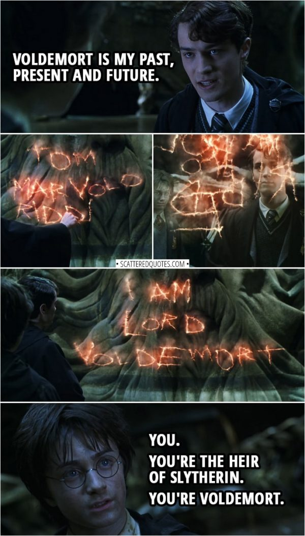 "Quotes from Harry Potter and the Chamber of Secrets (2002) | Harry Potter: Why do you care how I escaped? Voldemort was after your time. Tom Riddle: Voldemort is my past, present and future. (Tom writes his name in the air: ""Tom Marvolo Riddle"" then makes it rearrange to make it spell ""I am Lord Voldemort"") Harry Potter: You. You're the Heir of Slytherin. You're Voldemort. Tom Riddle: Surely you didn't think... I was going to keep my filthy Muggle father's name? No. I fashioned myself a new name, a name I knew wizards everywhere... would fear to speak when I became the greatest sorcerer in the world."