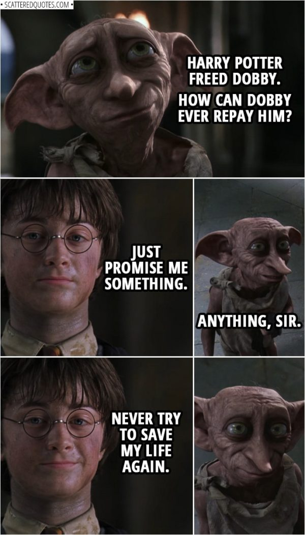 Quotes from Harry Potter and the Chamber of Secrets (2002) | Dobby: Harry Potter freed Dobby. How can Dobby ever repay him? Harry Potter: Just promise me something. Dobby: Anything, sir. Harry Potter: Never try to save my life again.