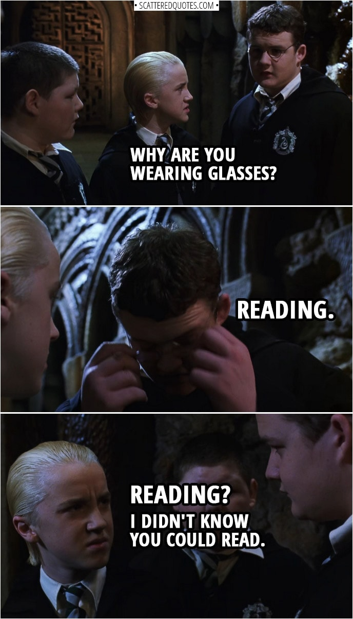 Quotes from Harry Potter and the Chamber of Secrets (2002) | Draco Malfoy: Why are you wearing glasses? Harry Potter (disguised as Goyle): Reading. Draco Malfoy: Reading? I didn't know you could read.