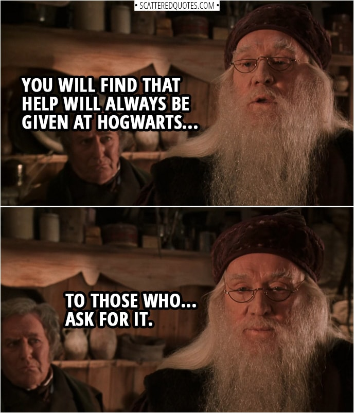 Quotes from Harry Potter and the Chamber of Secrets (2002) | Albus Dumbledore: If the governors desire my removal... I will, of course, step aside. However... you will find that help will always be given at Hogwarts... to those who... ask for it.
