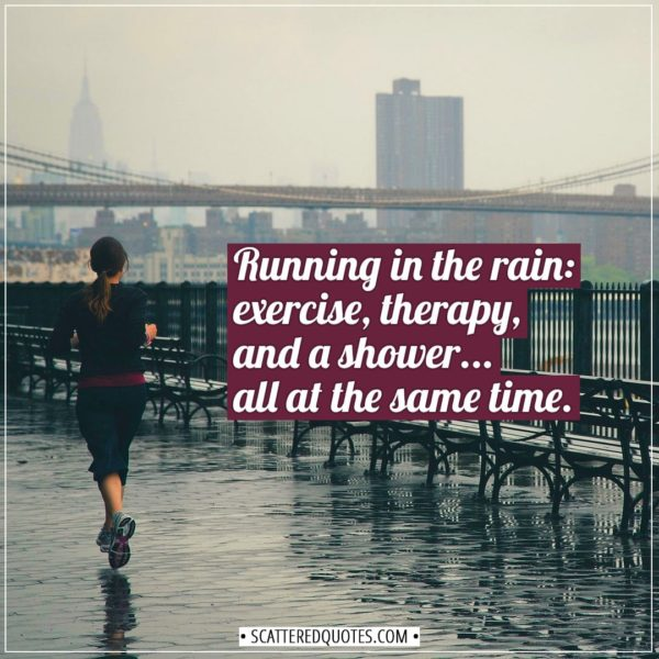 Running Quotes | Running in the rain - exercise, therapy, and a shower... all at the same time. - Unknown