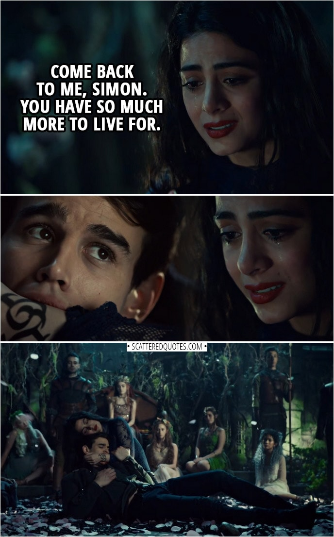Quote from Shadowhunters 3x12 | Izzy Lightwood: Come back to me, Simon. You have so much more to live for.