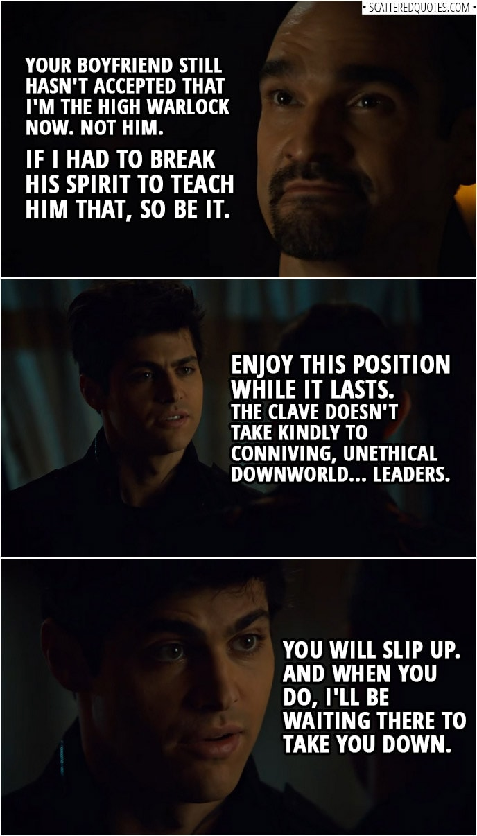 Quote from Shadowhunters 3x14 | Lorenzo Rey: Let me tell you something about being a leader. When a subordinate comes to question your judgment and launches a fireball in your face, it's your duty to put him in line. Your boyfriend still hasn't accepted that I'm the High Warlock now. Not him. If I had to break his spirit to teach him that, so be it. Alec Lightwood: Enjoy this position while it lasts. The Clave doesn't take kindly to conniving, unethical Downworld... leaders. You will slip up. And when you do, I'll be waiting there to take you down.
