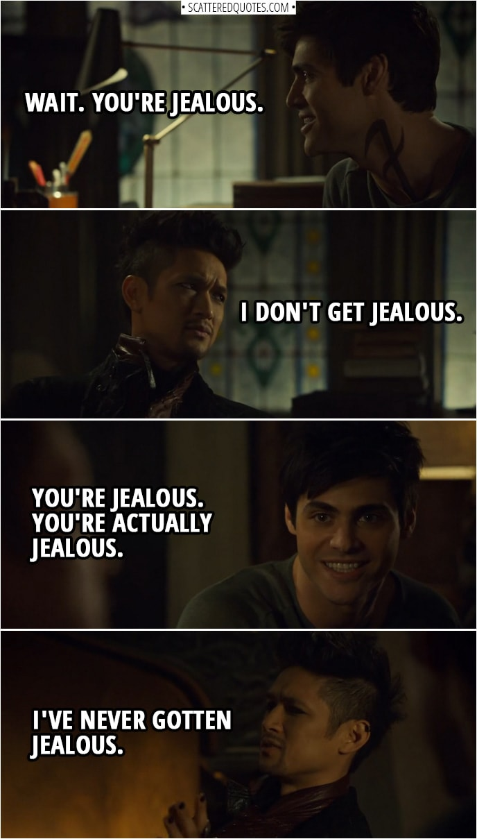 Quote from Shadowhunters 3x15 | Magnus Bane: I just feel... Sometimes, I... Alec Lightwood: Wait. You're jealous. Magnus Bane: I don't get jealous. Alec Lightwood: You're jealous. You're actually jealous. Magnus Bane: I've never gotten jealous.