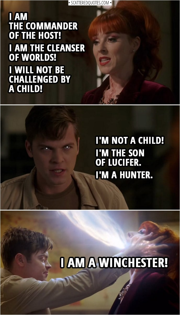 Quote from Supernatural 14x14 | Michael: I am the commander of the host! I am the cleanser of worlds! I will not be challenged by a child! Jack Kline: I'm not a child! I'm the son of Lucifer. I'm a Hunter. I am a Winchester!