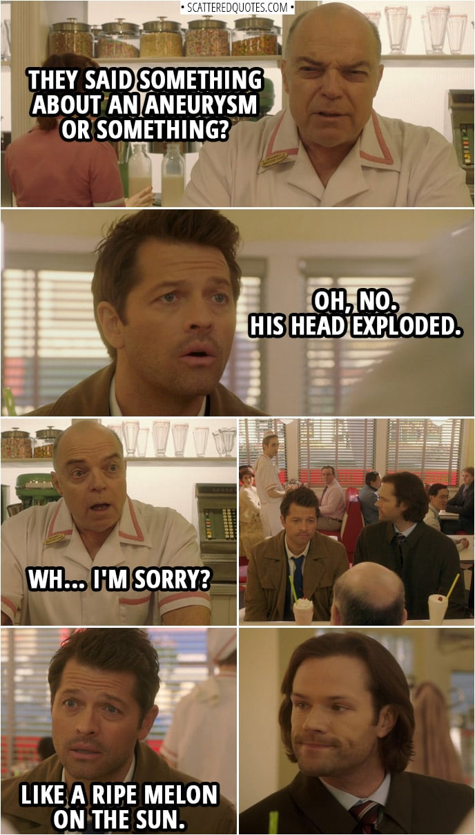 Quote from Supernatural 14x15 | Chip Harrington: They said something about an aneurysm or something? Castiel: Oh, no. His head exploded. Chip Harrington: Wh... I'm sorry? Castiel: Like a ripe melon on the sun.