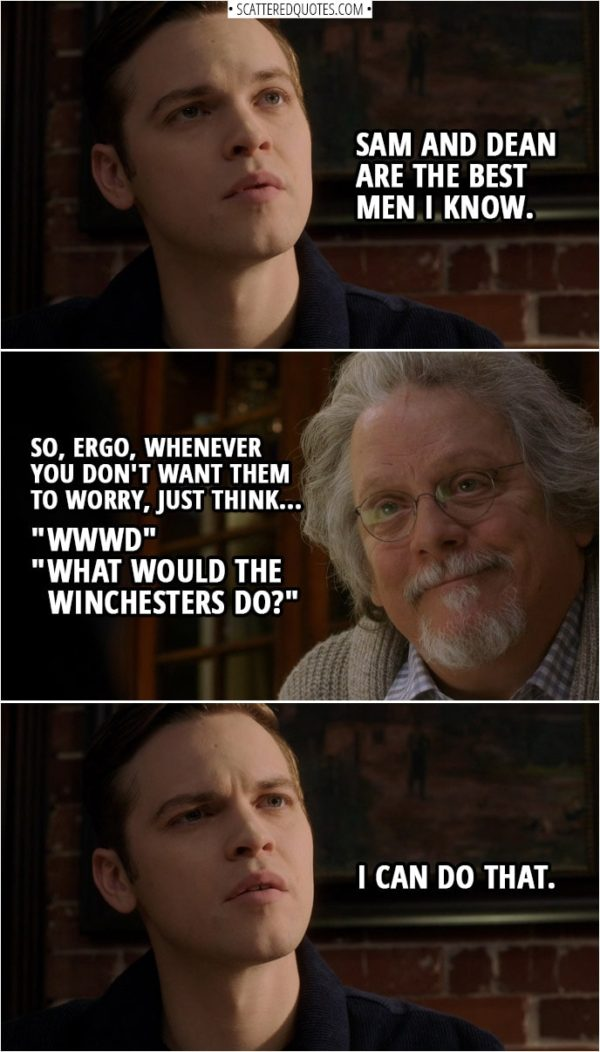 "Quote from Supernatural 14x15 | Jack Kline: Sam and Dean are the best men I know. Donatello Redfield: So, ergo, whenever you don't want them to worry, just think ""WWWD""... ""What Would the Winchesters Do?"" Jack Kline: I can do that."