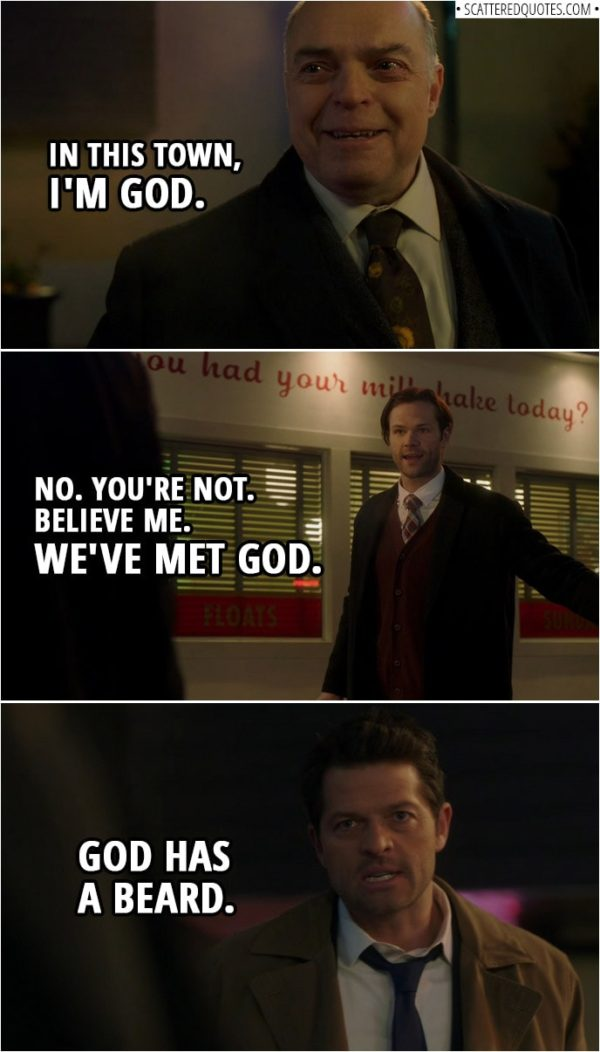 Quote from Supernatural 14x15 | Chip Harrington: In this town, I'm God. Sam Winchester: No. You're not. Believe me. We've met God. Castiel: God has a beard.