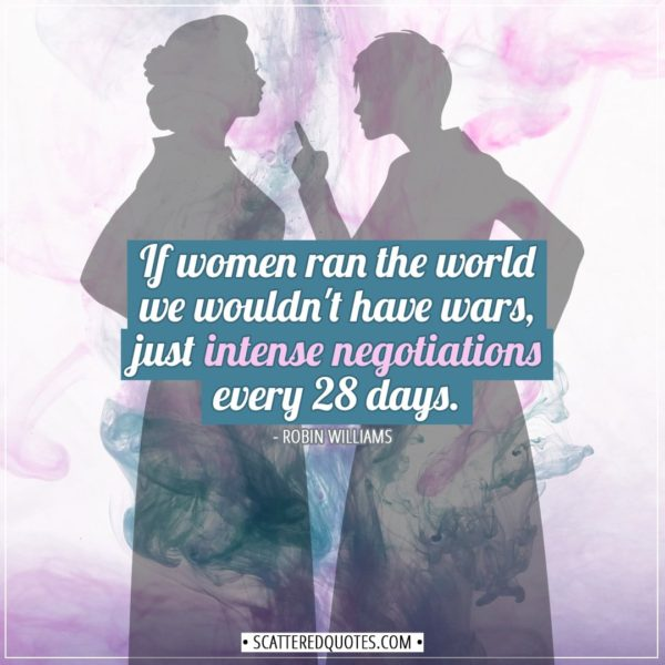 Women Quotes   If women ran the world we wouldn't have wars, just intense negotiations every 28 days. - Robin Williams