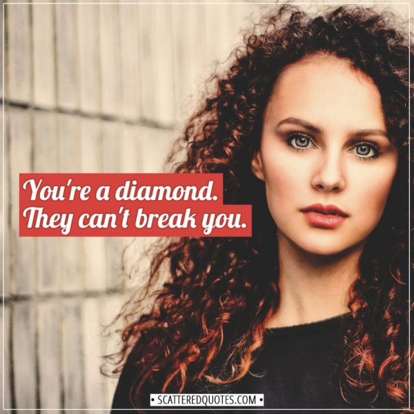 Women Quotes | You're a diamond, dear. They can't break you. - Unknown