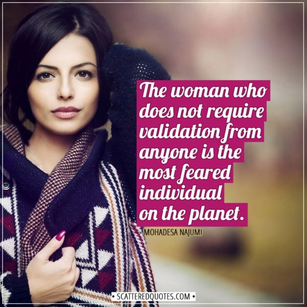 Women Quotes   The woman who does not require validation from anyone is the most feared individual on the planet. - Mohadesa Najumi