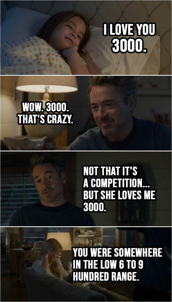Quote from Avengers: Endgame (2019) | Tony Stark: Love you tons. Morgan Stark: I love you 3000. Tony Stark: Wow. 3000. That's crazy. Go to bed or I'll sell all your toys. Night night. (walks out and talks to Pepper): Not that it's a competition... but she loves me 3000. You were somewhere in the low 6 to 9 hundred range.