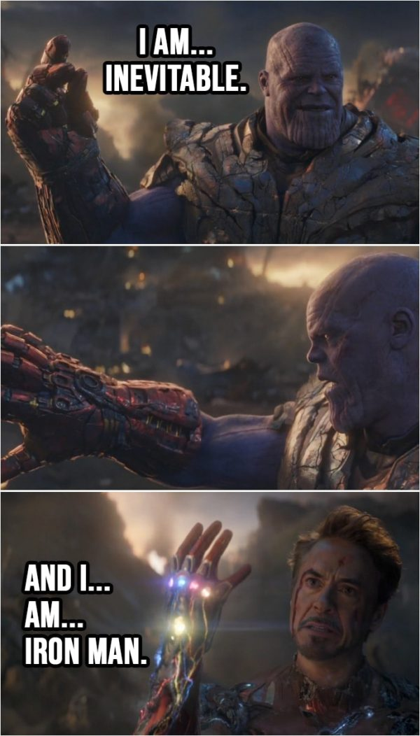 Quote from Avengers: Endgame (2019) | Thanos: I am... inevitable. (snaps his fingers and nothing) (Tony has all the Infinity stones now...) Tony Stark: And I... am... Iron Man. (snaps his fingers)