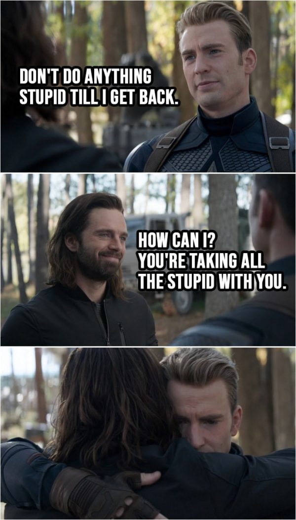 Quote from Avengers: Endgame (2019) | Sam Wilson: You know, if you want, I could come with you. Steve Rogers: You're a good man, Sam. This one's on me, though. (to Bucky): Don't do anything stupid till I get back. Bucky Barnes: How can I? You're taking all the stupid with you.