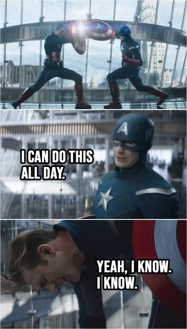 Quote from Avengers: Endgame (2019)   Steve Rogers (2012): I can do this all day. Steve Rogers: Yeah, I know. I know.