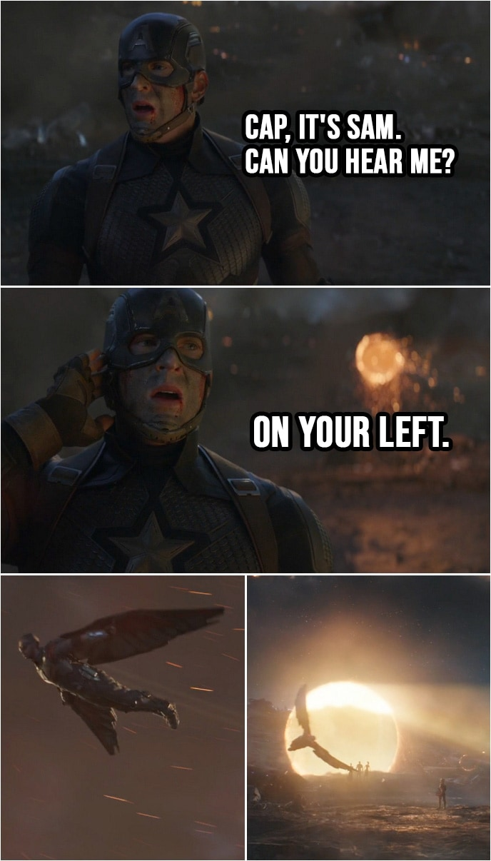 Quote from Avengers: Endgame (2019) | (First contact by people that got snapped...) Sam Wilson: Hey, Cap, you read me? Cap, it's Sam. Can you hear me? On your left. (Everyone from MCU shows up through portals...)