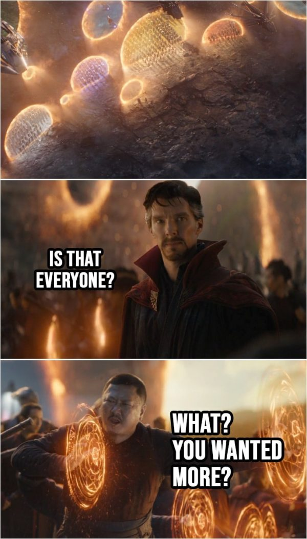 Quote from Avengers: Endgame (2019) | (Everyone from MCU shows up through portals...) Stephen Strange: Is that everyone? Wong: What? You wanted more?